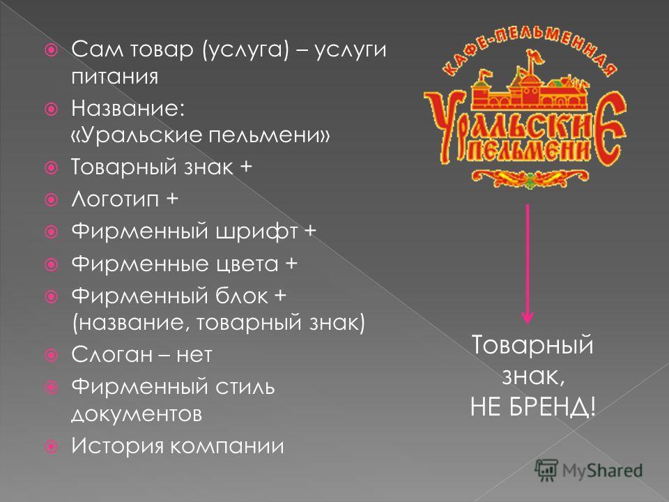 Сам товар (услуга) – услуги питания Название: «Уральские пельмени» Товарный знак + Логотип + Фирменный шрифт + Фирменные цвета + Фирменный блок + (название, товарный знак) Слоган – нет Фирменный стиль документов История компании Товарный знак, НЕ БРЕ