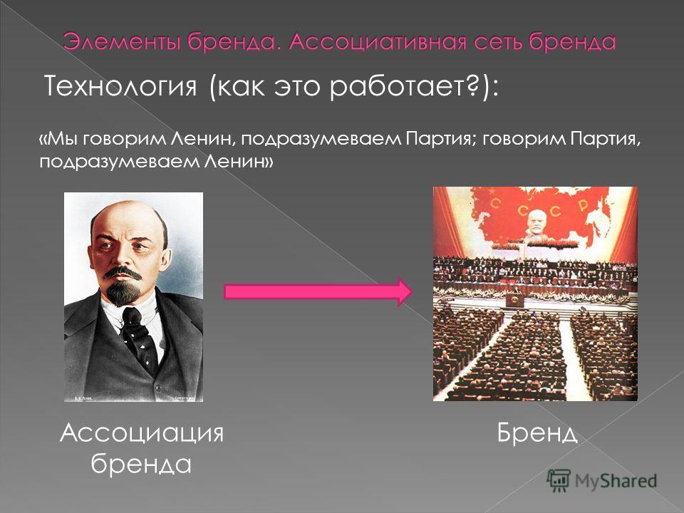 Технология (как это работает?): «Мы говорим Ленин, подразумеваем Партия; говорим Партия, подразумеваем Ленин» Ассоциация бренда Бренд