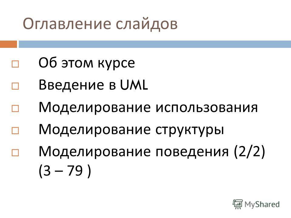 Оглавление слайдов Об этом курсе Введение в UML Моделирование использования Моделирование структуры Моделирование поведения (2/2) (3 – 79 )