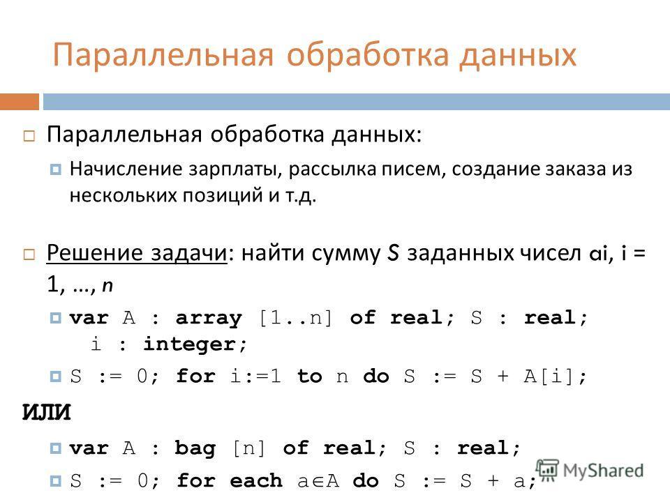 Параллельная обработка данных Параллельная обработка данных : Начисление зарплаты, рассылка писем, создание заказа из нескольких позиций и т. д. Решение задачи : найти сумму S заданных чисел ai, i = 1, …, n var A : array [1..n] of real; S : real; i :