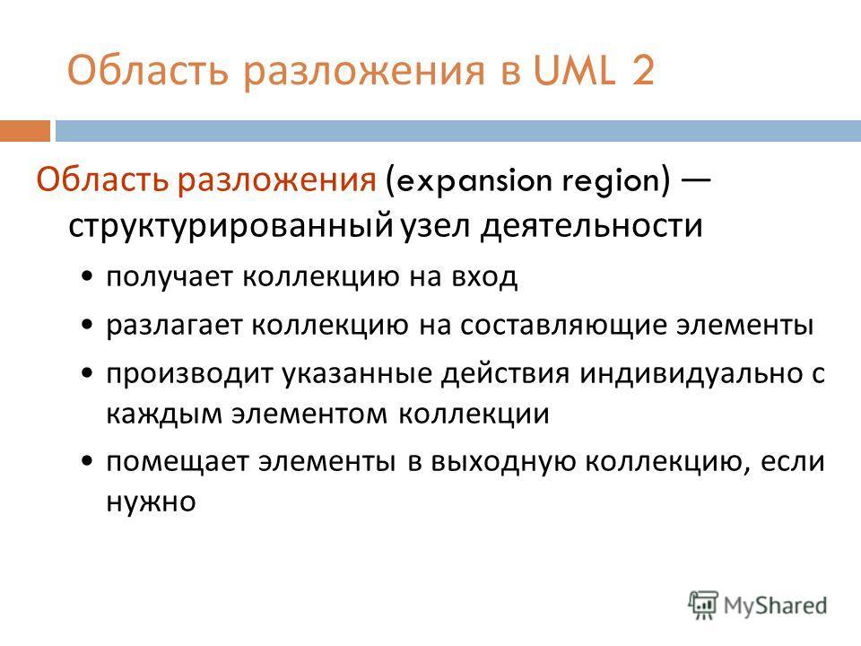 Область разложения в UML 2 Область разложения (expansion region) структурированный узел деятельности получает коллекцию на вход разлагает коллекцию на составляющие элементы производит указанные действия индивидуально с каждым элементом коллекции поме