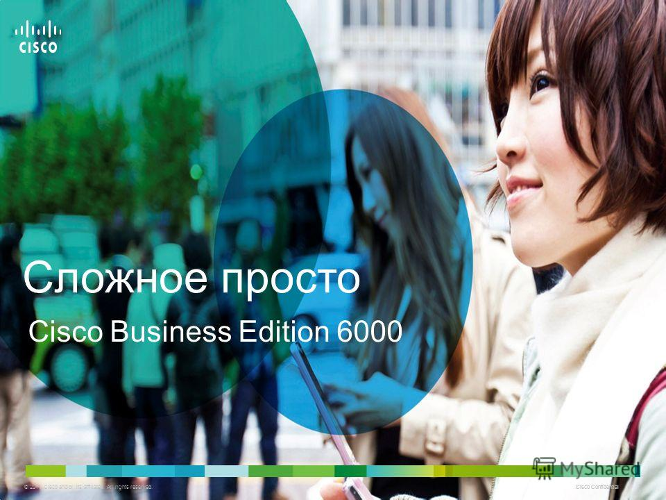 © 2011 Cisco and/or its affiliates. All rights reserved. Cisco Confidential 1 1 Cisco Business Edition 6000 Сложное просто
