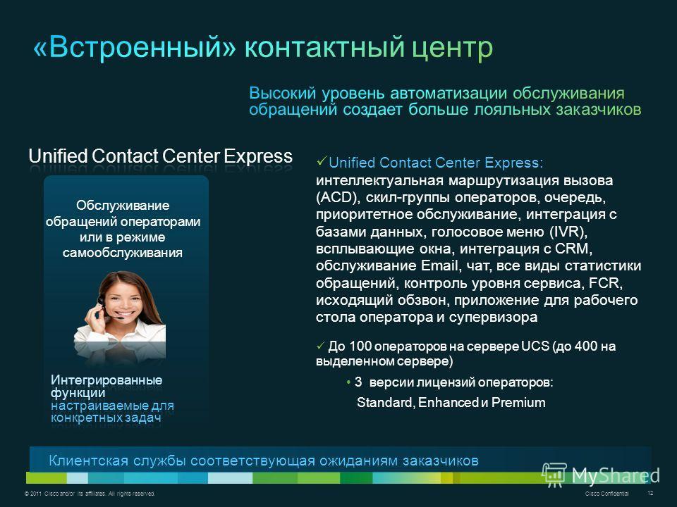 © 2011 Cisco and/or its affiliates. All rights reserved. Cisco Confidential 12 Обслуживание обращений операторами или в режиме самообслуживания Unified Contact Center Express: интеллектуальная маршрутизация вызова (ACD), cкил-группы операторов, очере