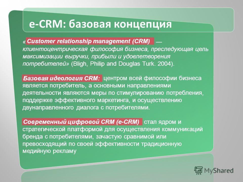 e-CRM: базовая концепция « клиентоцентрическая философия бизнеса, преследующая цель максимизации выручки, прибыли и удовлетворения потребителей» (Bligh, Philip and Douglas Turk. 2004). центром всей философии бизнеса является потребитель, а основными