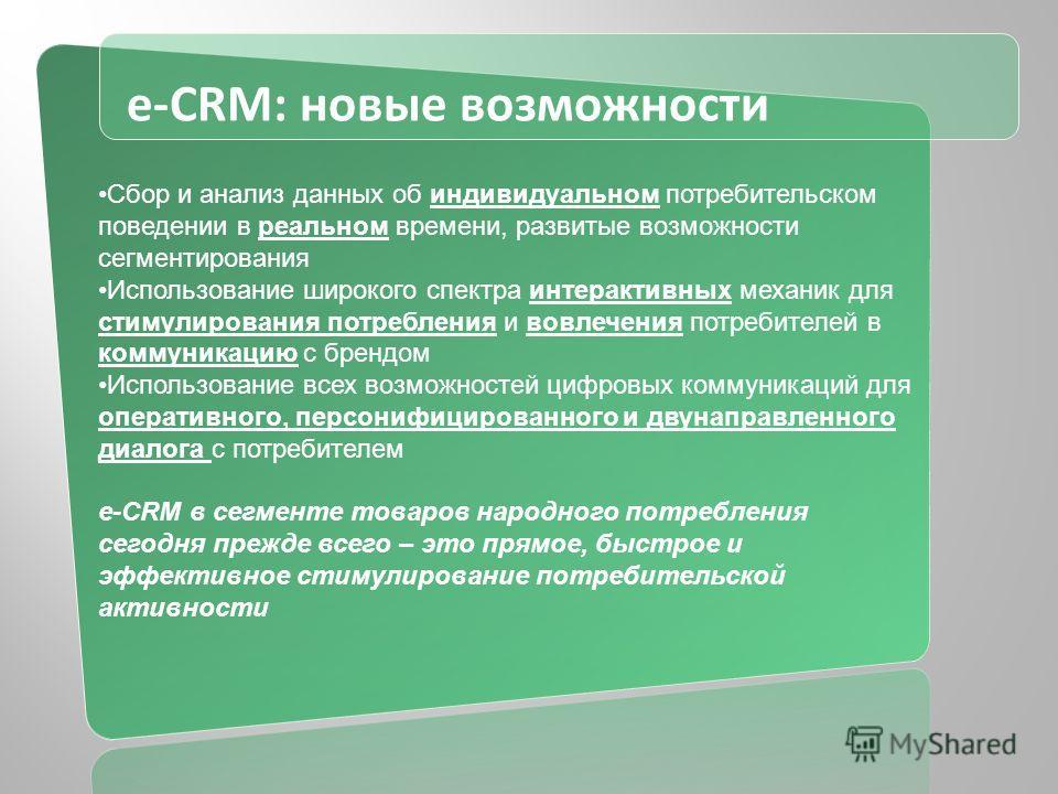 e-CRM: новые возможности Сбор и анализ данных об индивидуальном потребительском поведении в реальном времени, развитые возможности сегментирования Использование широкого спектра интерактивных механик для стимулирования потребления и вовлечения потреб
