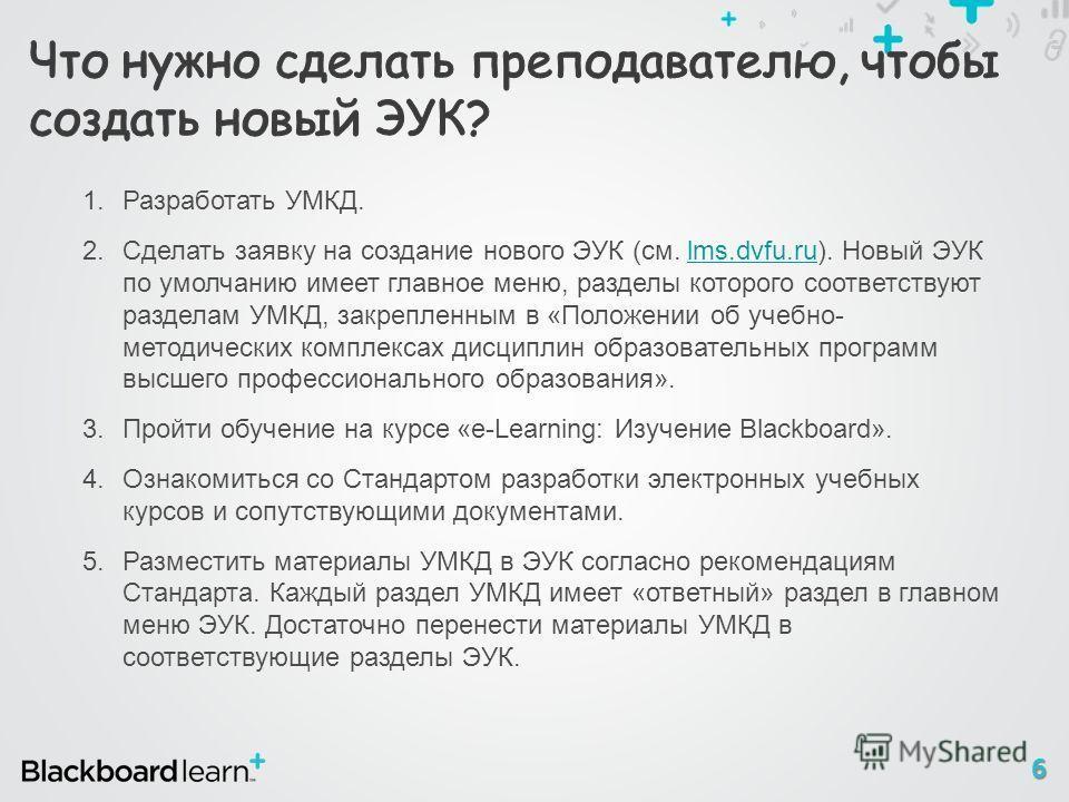 6 1.Разработать УМКД. 2.Сделать заявку на создание нового ЭУК (см. lms.dvfu.ru). Новый ЭУК по умолчанию имеет главное меню, разделы которого соответствуют разделам УМКД, закрепленным в «Положении об учебно- методических комплексах дисциплин образоват