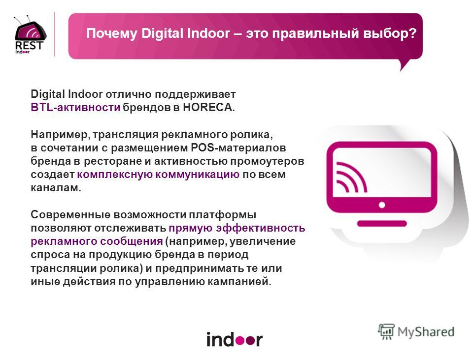 Digital Indoor отлично поддерживает BTL-активности брендов в HORECA. Например, трансляция рекламного ролика, в сочетании с размещением POS-материалов бренда в ресторане и активностью промоутеров создает комплексную коммуникацию по всем каналам. Совре