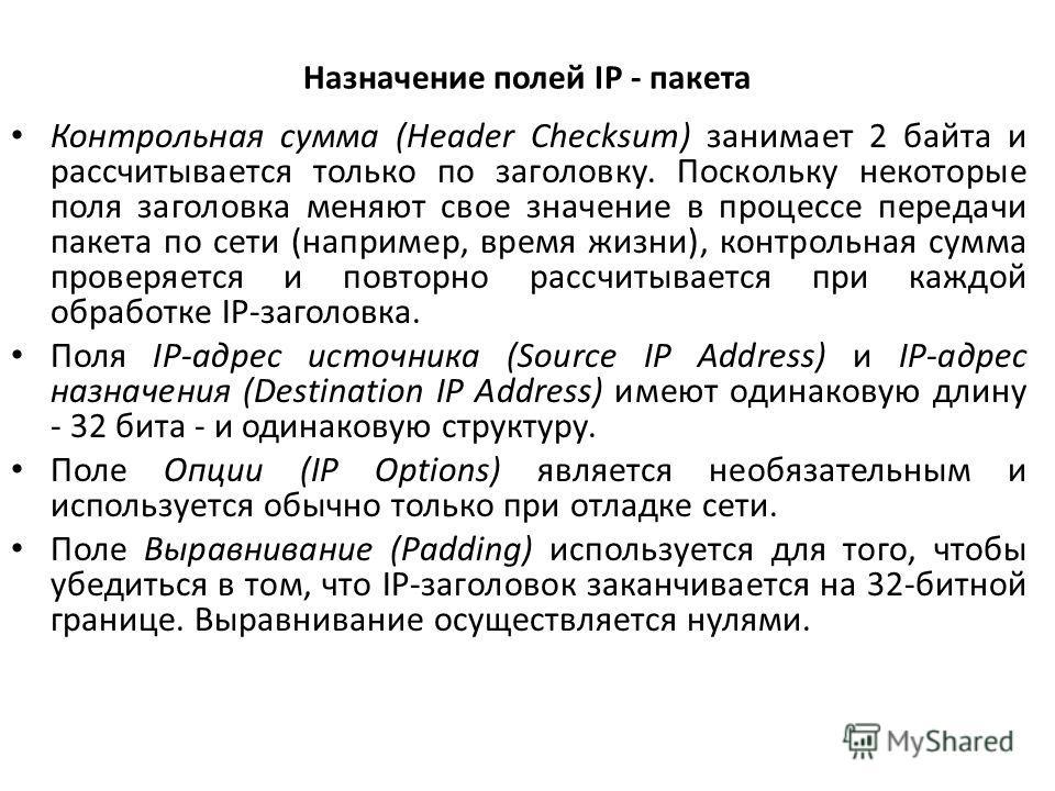 Назначение полей IP - пакета Контрольная сумма (Header Checksum) занимает 2 байта и рассчитывается только по заголовку. Поскольку некоторые поля заголовка меняют свое значение в процессе передачи пакета по сети (например, время жизни), контрольная су