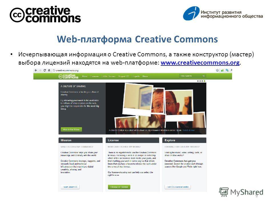 Исчерпывающая информация о Creative Commons, а также конструктор (мастер) выбора лицензий находятся на web-платформе: www.creativecommons.org.www.creativecommons.org 9 Web-платформа Creative Commons
