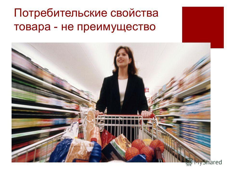 Потребительские свойства товара - не преимущество