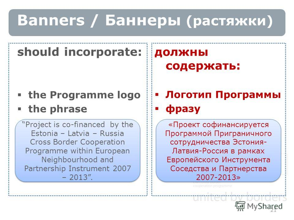 Banners / Баннеры (растяжки) 21 should incorporate: the Programme logo the phrase Project is co-financed by the Estonia – Latvia – Russia Cross Border Cooperation Programme within European Neighbourhood and Partnership Instrument 2007 – 2013. должны