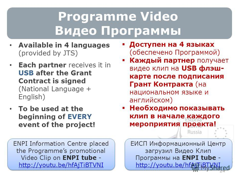 Programme Video Видео Программы 24 Available in 4 languages (provided by JTS) Each partner receives it in USB after the Grant Contract is signed (National Language + English) To be used at the beginning of EVERY event of the project! ENPI Information