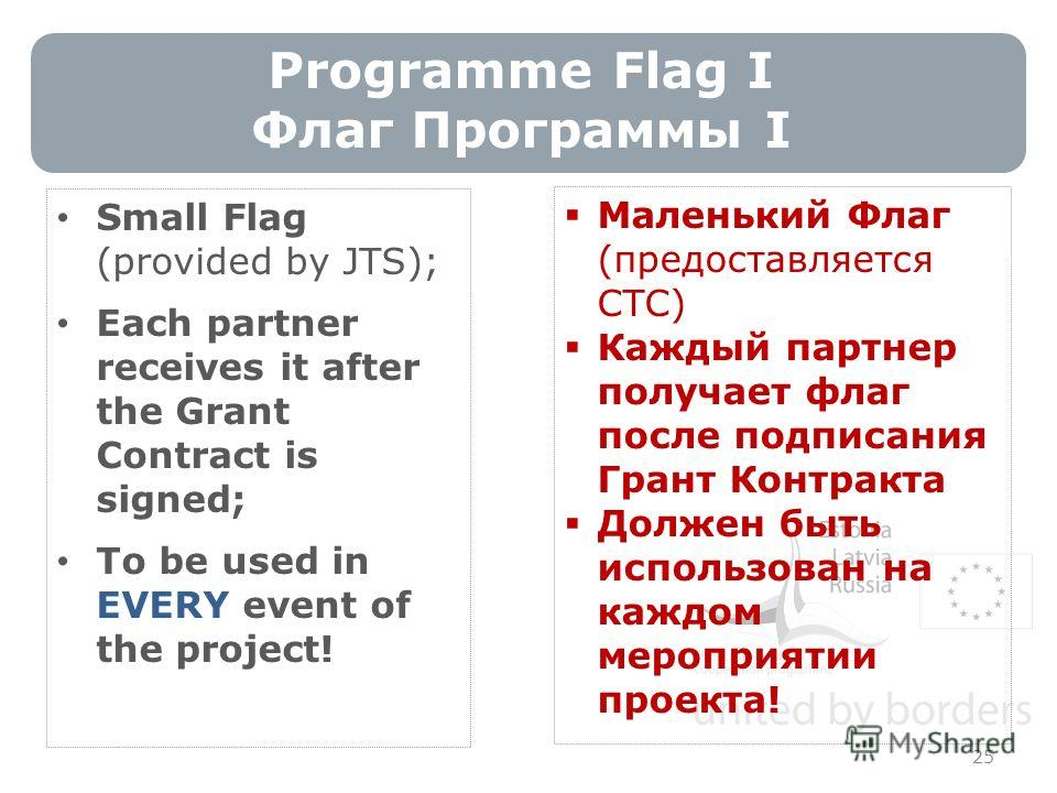 Programme Flag I Флаг Программы I 25 Small Flag (provided by JTS); Each partner receives it after the Grant Contract is signed; To be used in EVERY event of the project! Маленький Флаг (предоставляется СТС) Каждый партнер получает флаг после подписан