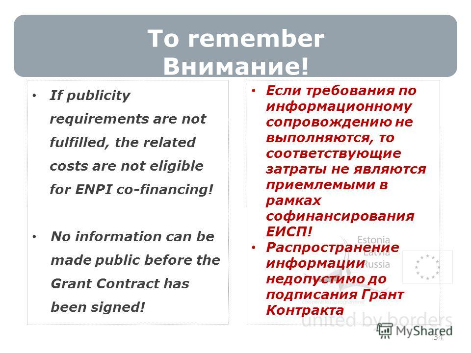 To remember Внимание! 34 If publicity requirements are not fulfilled, the related costs are not eligible for ENPI co-financing! No information can be made public before the Grant Contract has been signed! Если требования по информационному сопровожде