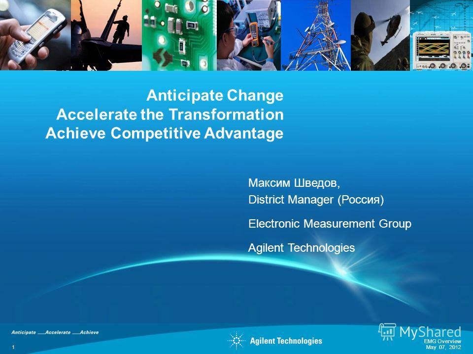 Anticipate Change Accelerate the Transformation Achieve Competitive Advantage Максим Шведов, District Manager (Россия) Electronic Measurement Group Agilent Technologies EMG Overview 1 May 07, 2012
