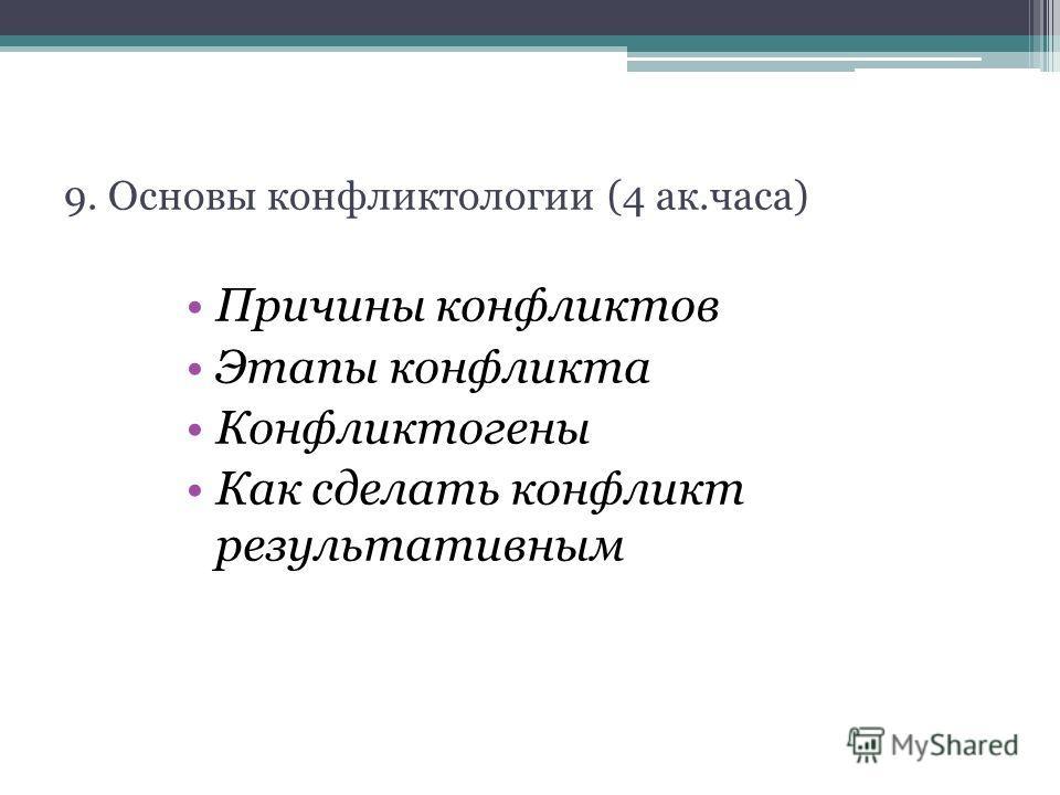 9. Основы конфликтологии (4 ак.часа) Причины конфликтов Этапы конфликта Конфликтогены Как сделать конфликт результативным