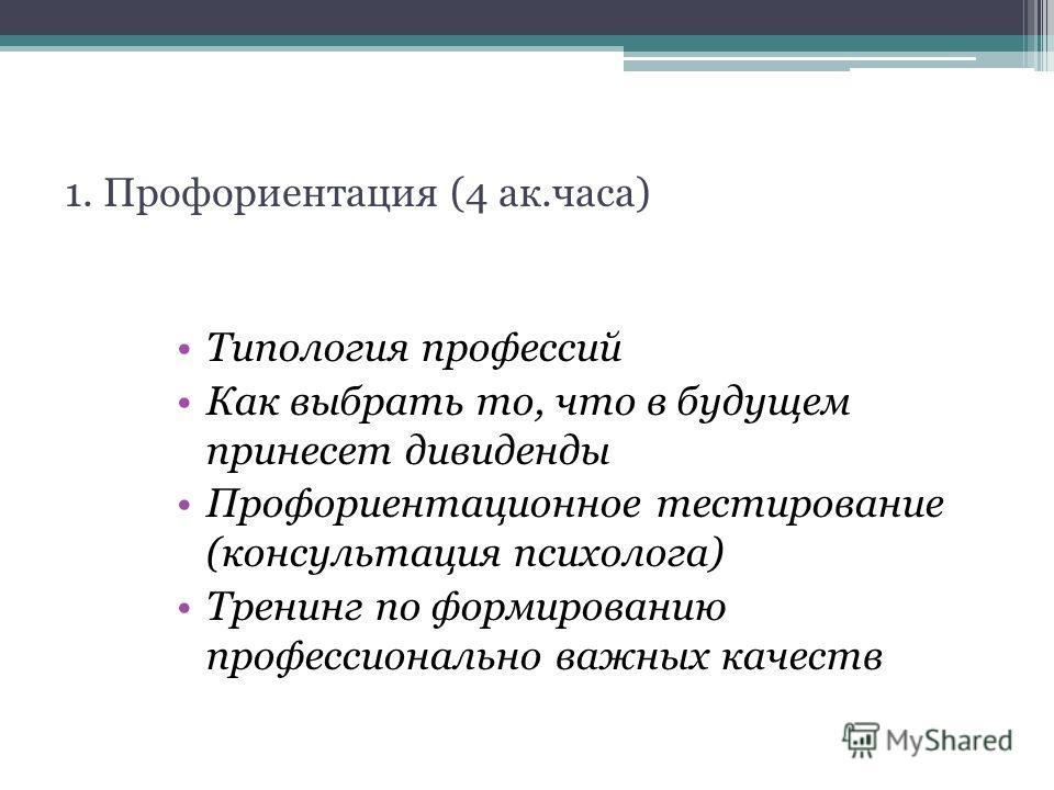 1. Профориентация (4 ак.часа) Типология профессий Как выбрать то, что в будущем принесет дивиденды Профориентационное тестирование (консультация психолога) Тренинг по формированию профессионально важных качеств