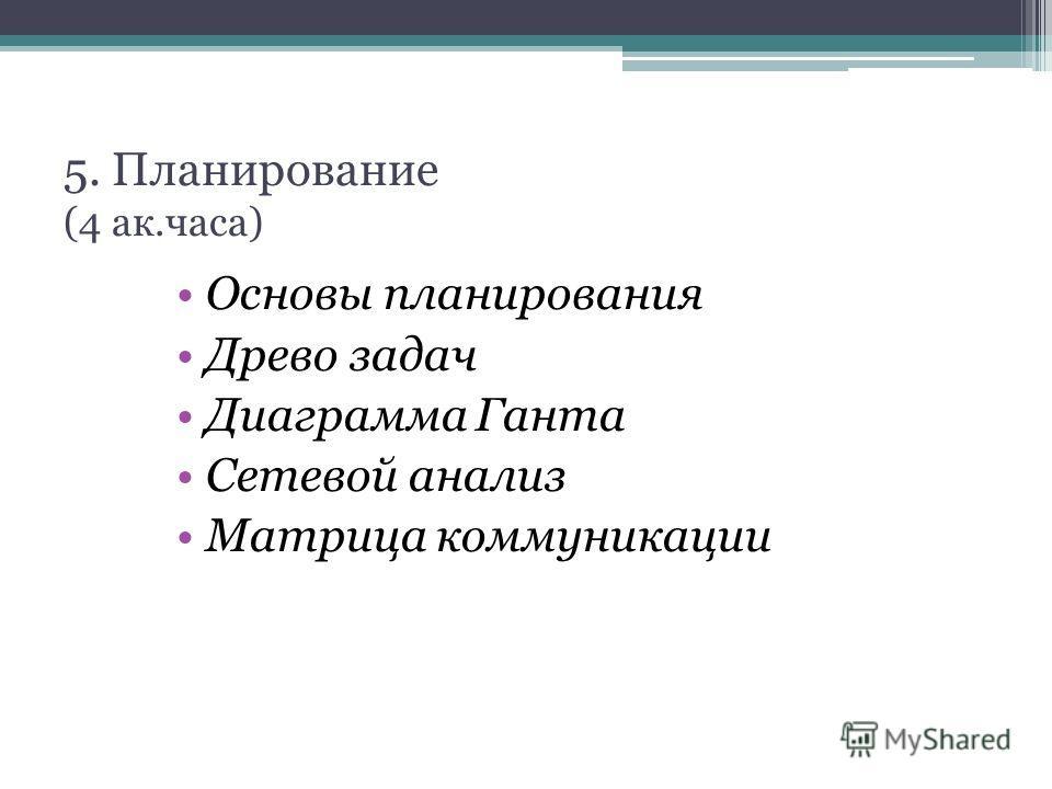5. Планирование (4 ак.часа) Основы планирования Древо задач Диаграмма Ганта Сетевой анализ Матрица коммуникации