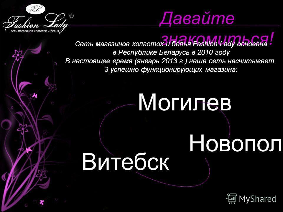 Давайте знакомиться! Сеть магазинов колготок и белья Fashion Lady основана в Республике Беларусь в 2010 году В настоящее время (январь 2013 г.) наша сеть насчитывает 3 успешно функционирующих магазина: Могилев Витебск Новополоцк