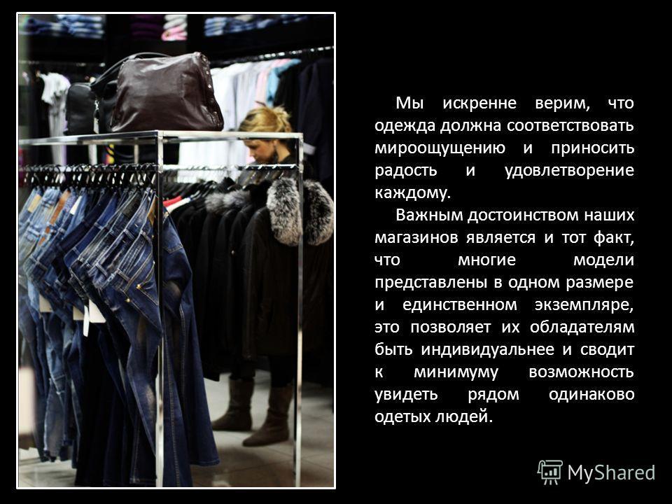 Мы искренне верим, что одежда должна соответствовать мироощущению и приносить радость и удовлетворение каждому. Важным достоинством наших магазинов является и тот факт, что многие модели представлены в одном размере и единственном экземпляре, это поз