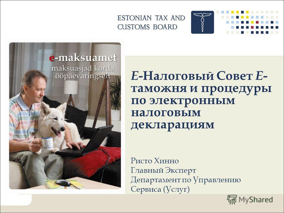 E -Налоговый Совет Е - таможня и процедуры по электронным налоговым декларациям Ристо Хинно Главный Эксперт Департамент по Управлению Сервиса (Услуг)
