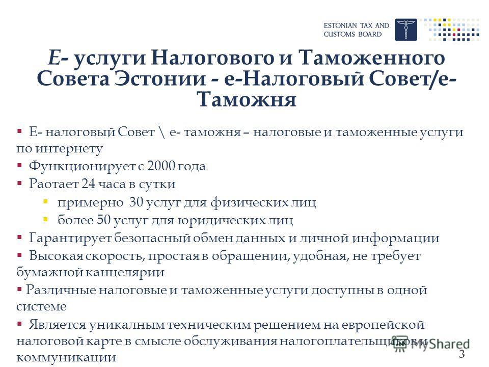 3 E - услуги Налогового и Таможенного Совета Эстонии - e-Налоговый Совет/e- Таможня Е- налоговый Совет \ е- таможня – налоговые и таможенные услуги по интернету Функционирует с 2000 года Раотает 24 часа в сутки примерно 30 услуг для физических лиц бо