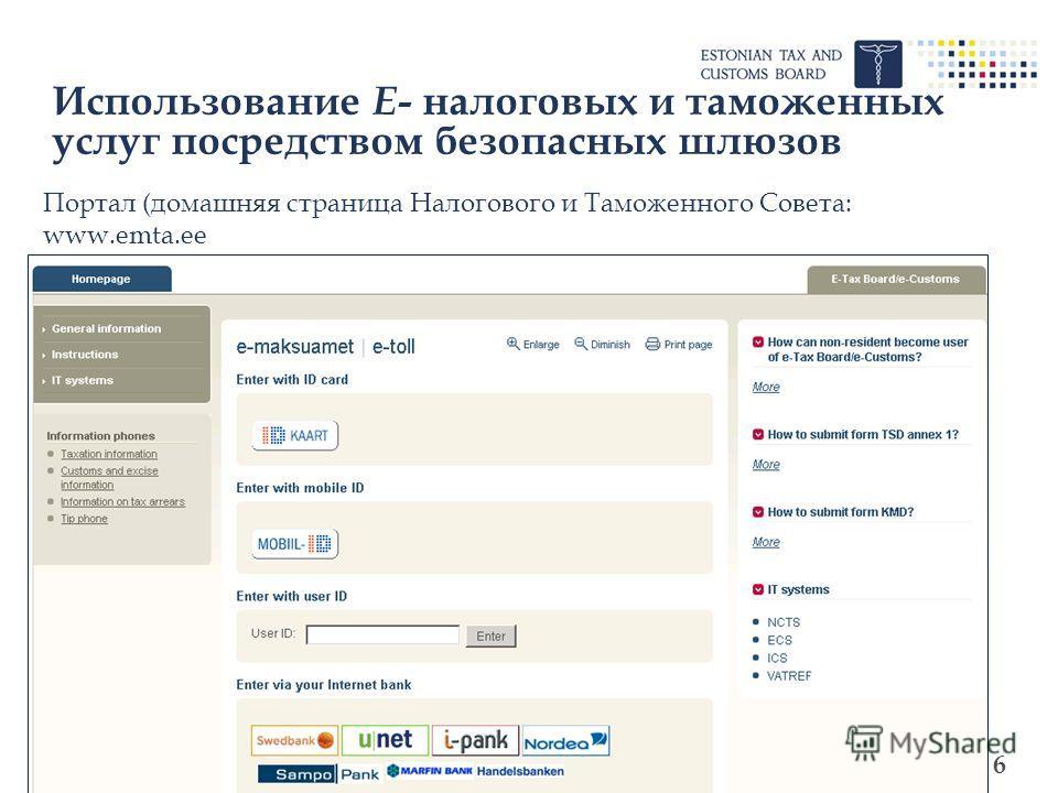 6 Использование Е - налоговых и таможенных услуг посредством безопасных шлюзов Портал (домашняя страница Налогового и Таможенного Совета: www.emta.ee