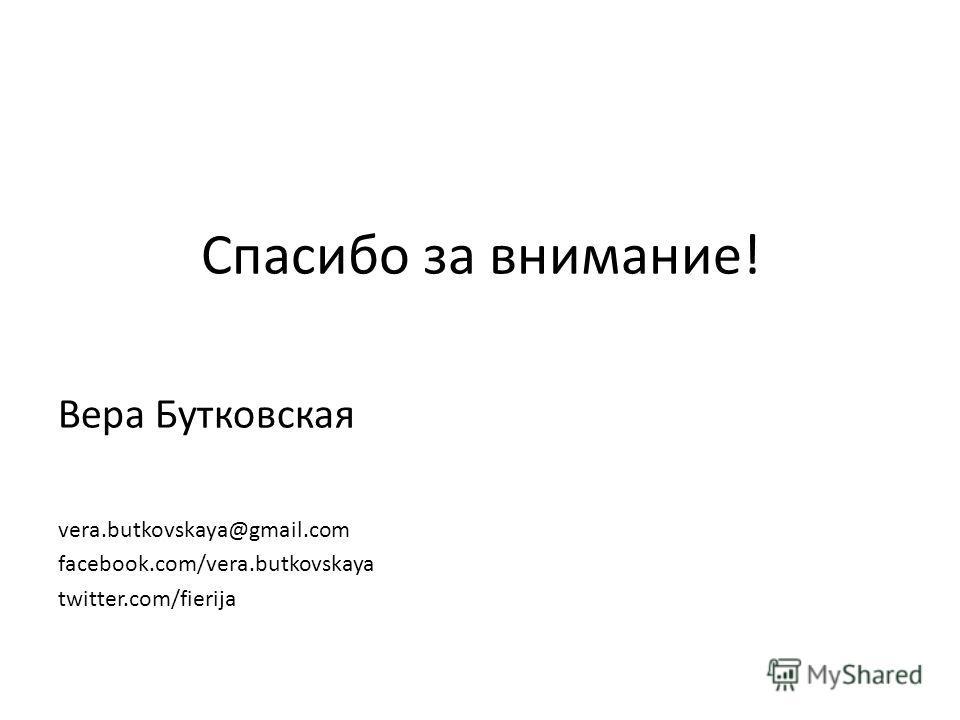 Спасибо за внимание! Вера Бутковская vera.butkovskaya@gmail.com facebook.com/vera.butkovskaya twitter.com/fierija