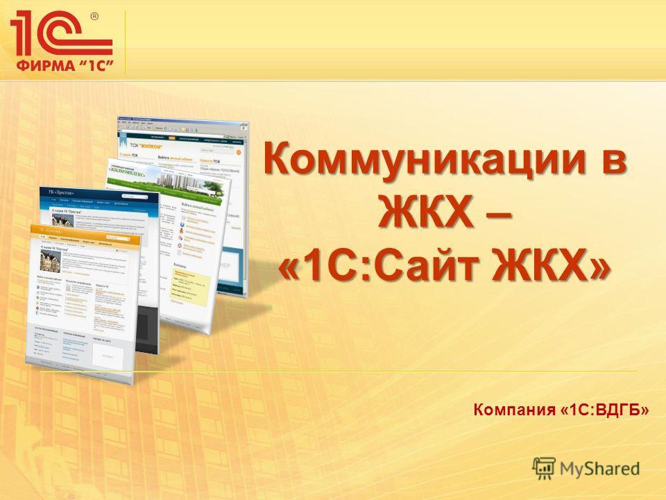 Компания «1С:ВДГБ» Коммуникации в ЖКХ – «1С:Сайт ЖКХ»