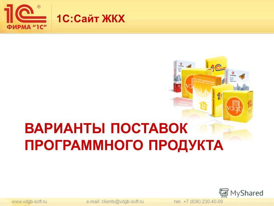 1С:Сайт ЖКХ ВАРИАНТЫ ПОСТАВОК ПРОГРАММНОГО ПРОДУКТА www.vdgb-soft.ru e-mail: clients@vdgb-soft.ru тел. +7 (836) 230-40-09