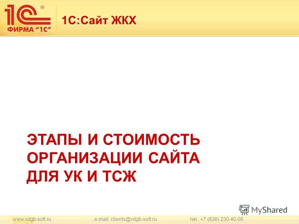 1С:Сайт ЖКХ ЭТАПЫ И СТОИМОСТЬ ОРГАНИЗАЦИИ САЙТА ДЛЯ УК И ТСЖ www.vdgb-soft.ru e-mail: clients@vdgb-soft.ru тел. +7 (836) 230-40-09