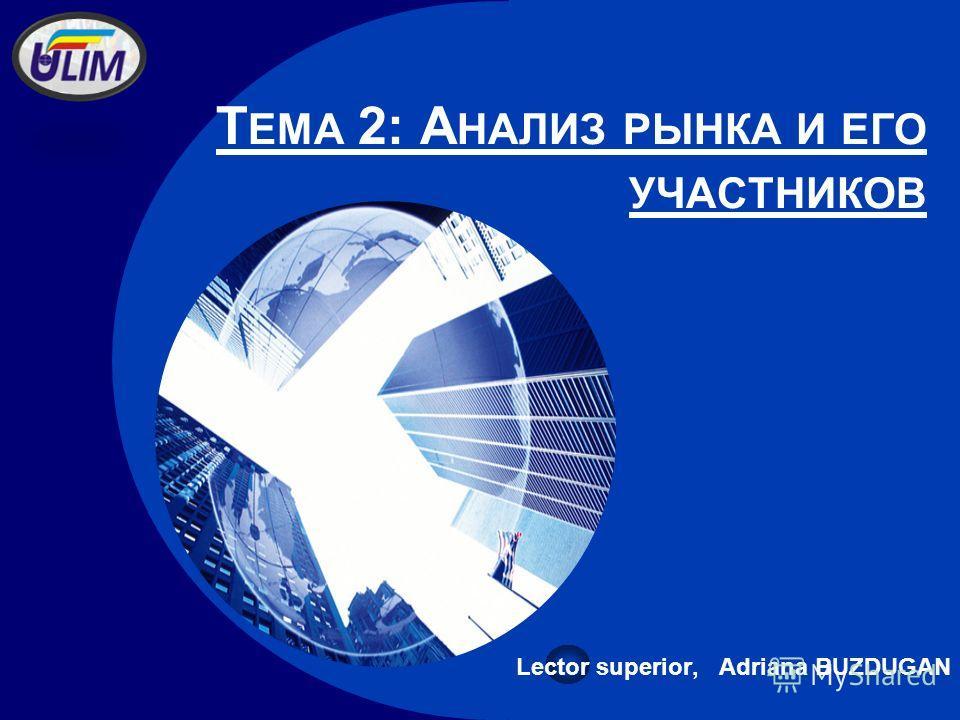 Company LOGO Т ЕМА 2: А НАЛИЗ РЫНКА И ЕГО УЧАСТНИКОВ Lector superior, Adriana BUZDUGAN