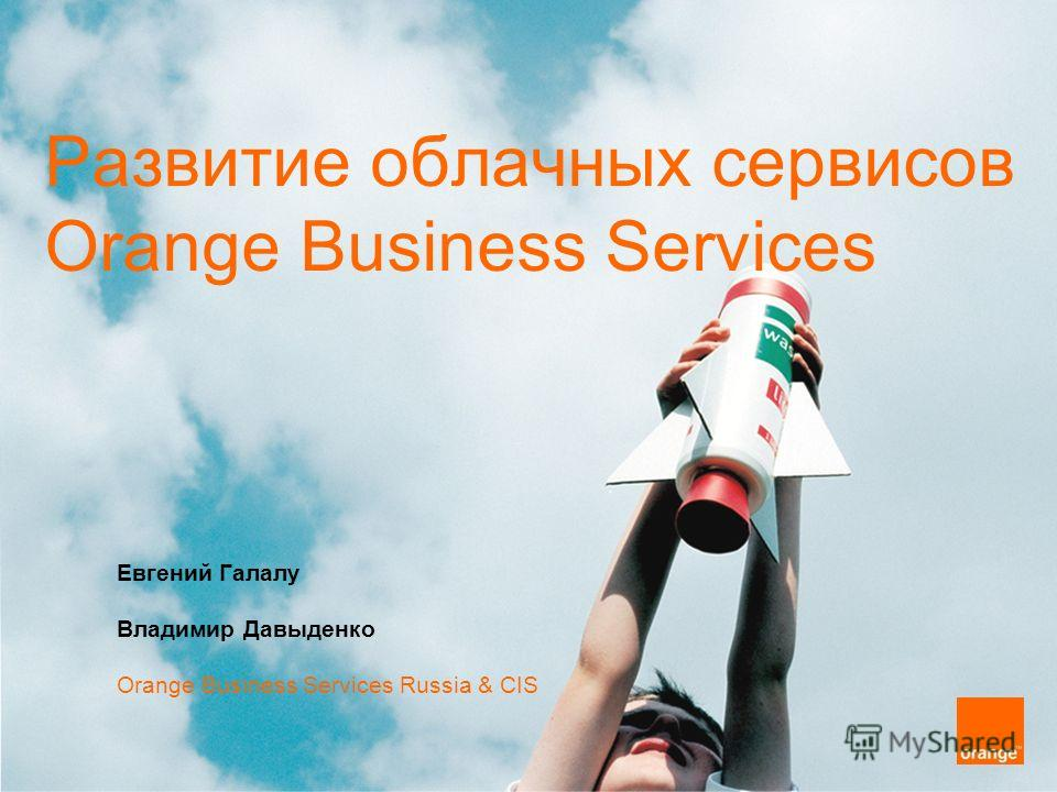 Развитие облачных сервисов Orange Business Services Евгений Галалу Владимир Давыденко Orange Business Services Russia & CIS