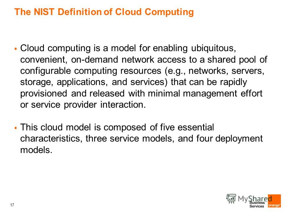 17 The NIST Definition of Cloud Computing Cloud computing is a model for enabling ubiquitous, convenient, on-demand network access to a shared pool of configurable computing resources (e.g., networks, servers, storage, applications, and services) tha