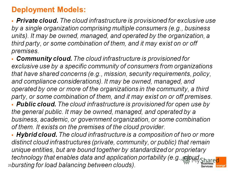 20 Deployment Models: Private cloud. The cloud infrastructure is provisioned for exclusive use by a single organization comprising multiple consumers (e.g., business units). It may be owned, managed, and operated by the organization, a third party, o