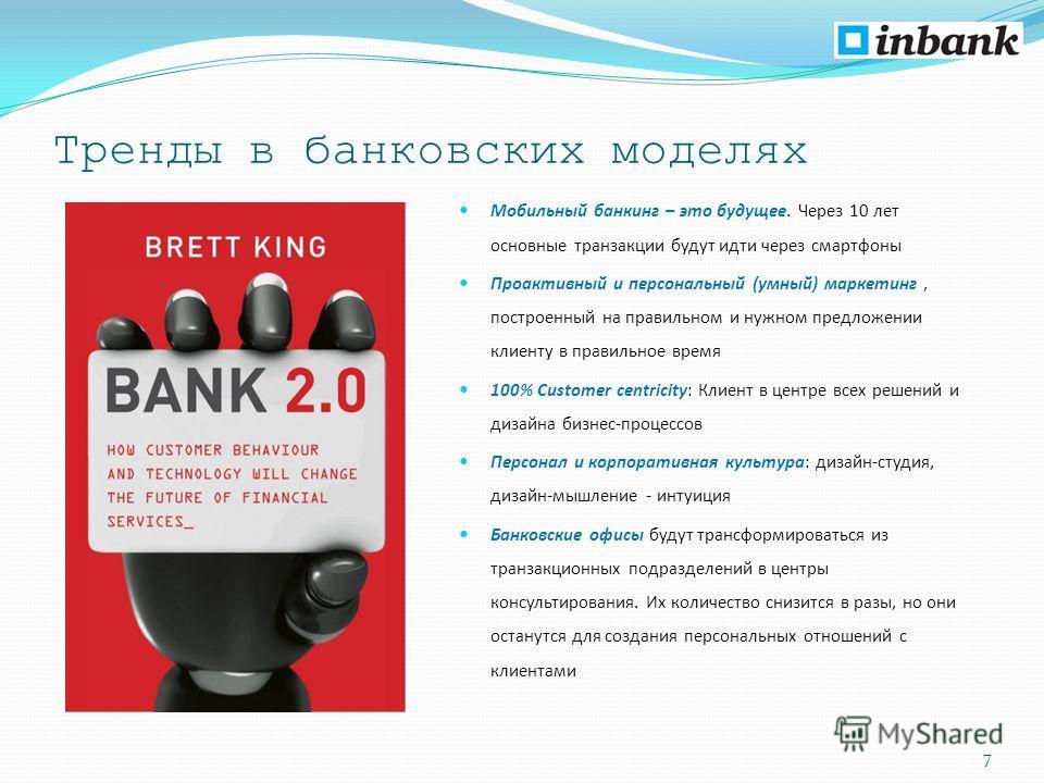 Тренды в банковских моделях Мобильный банкинг – это будущее. Через 10 лет основные транзакции будут идти через смартфоны Проактивный и персональный (умный) маркетинг, построенный на правильном и нужном предложении клиенту в правильное время 100% Cust