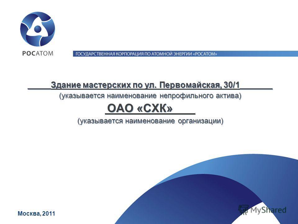 _____Здание мастерских по ул. Первомайская, 30/1_______ (указывается наименование непрофильного актива) ОАО «СХК» _ (указывается наименование организации) Москва, 2011