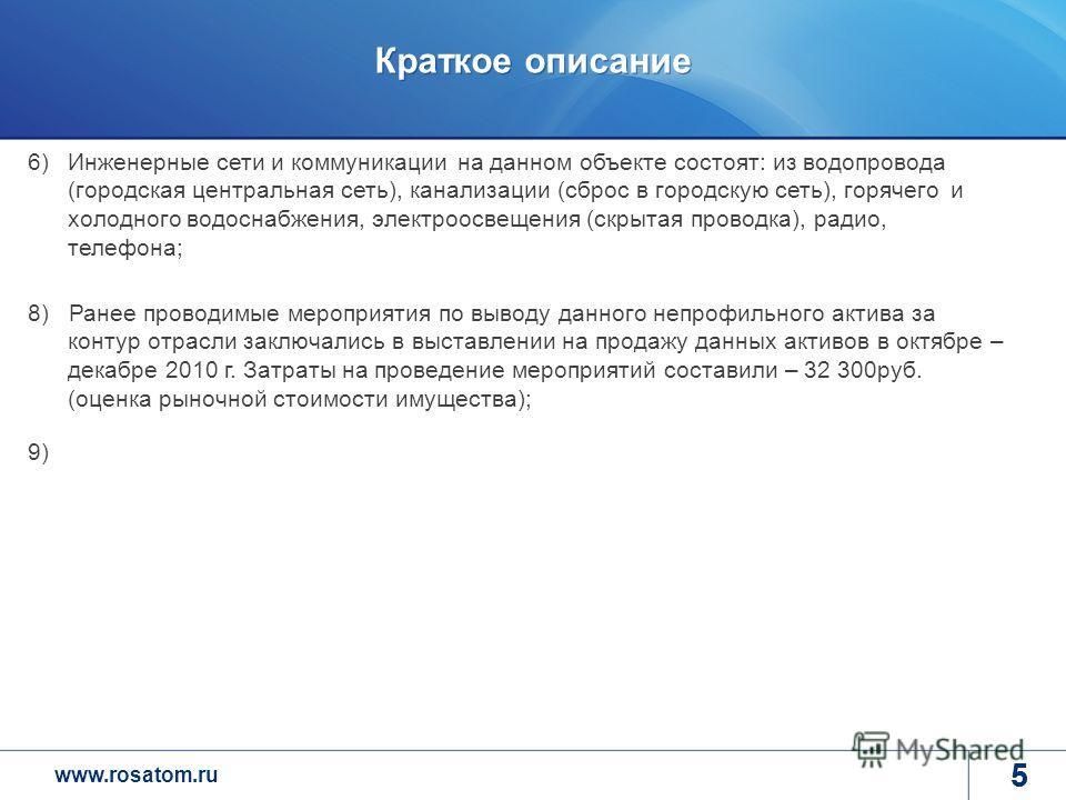 www.rosatom.ru 5 Краткое описание 5 6)Инженерные сети и коммуникации на данном объекте состоят: из водопровода (городская центральная сеть), канализации (сброс в городскую сеть), горячего и холодного водоснабжения, электроосвещения (скрытая проводка)