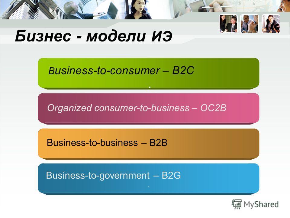 Бизнес - модели ИЭ B usiness-to-consumer – B2C. Organized consumer-to-business – OC2B Business-to-business – B2B Business-to-government – B2G.