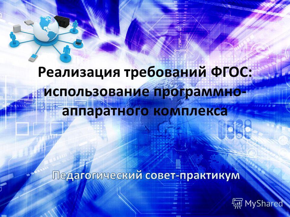 Реализация требований ФГОС: использование программно- аппаратного комплекса