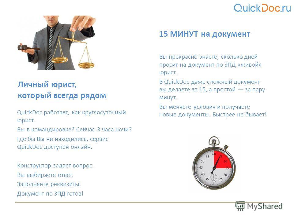 QuickDoc работает, как круглосуточный юрист. Вы в командировке? Сейчас 3 часа ночи? Где бы Вы ни находились, сервис QuickDoc доступен онлайн. Конструктор задает вопрос. Вы выбираете ответ. Заполняете реквизиты. Документ по ЗПД готов! Личный юрист, ко