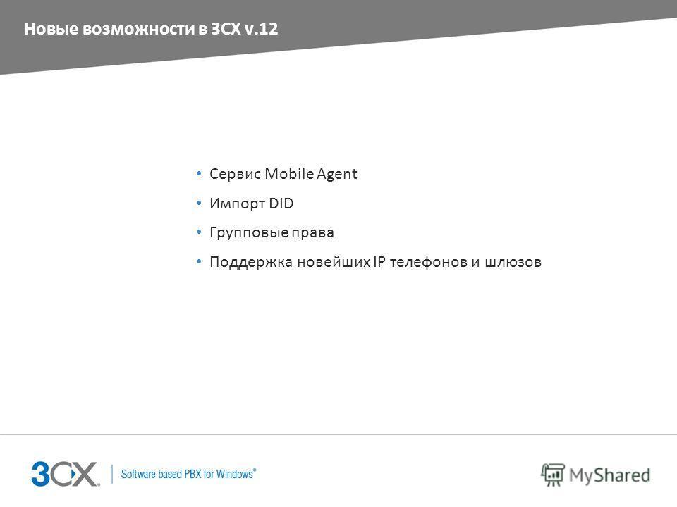 Новые возможности в 3CX v.12 Сервис Mobile Agent Импорт DID Групповые права Поддержка новейших IP телефонов и шлюзов