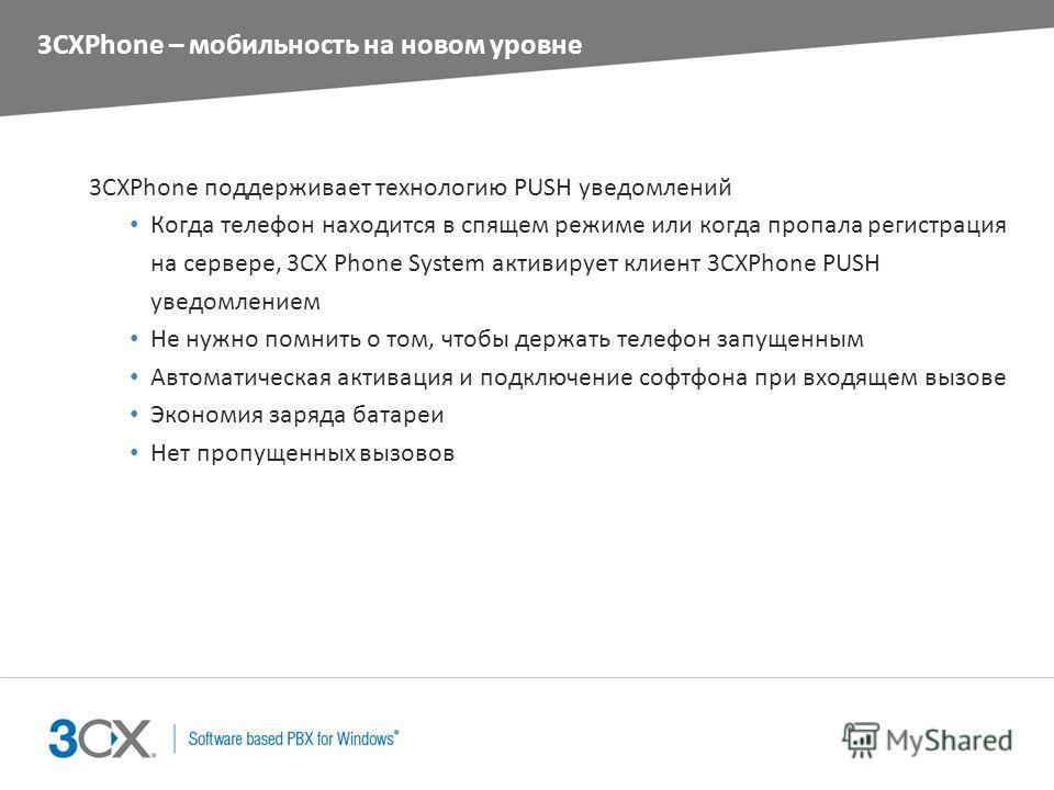 3CXPhone – мобильность на новом уровне 3CXPhone поддерживает технологию PUSH уведомлений Когда телефон находится в спящем режиме или когда пропала регистрация на сервере, 3CX Phone System активирует клиент 3CXPhone PUSH уведомлением Не нужно помнить