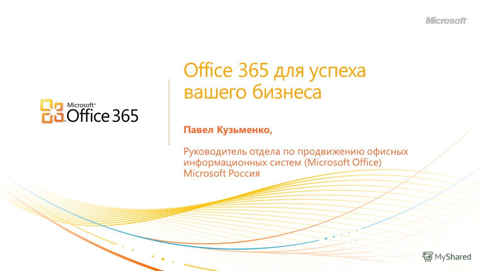 Office 365 для успеха вашего бизнеса Павел Кузьменко, Руководитель отдела по продвижению офисных информационных систем (Microsoft Office) Microsoft Россия