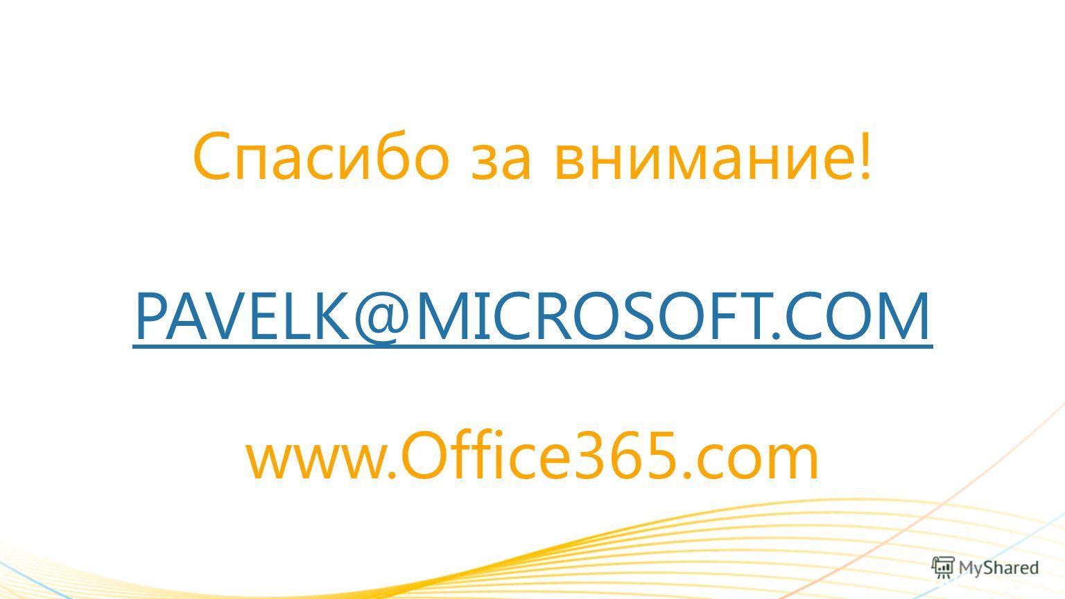 Спасибо за внимание! PAVELK@MICROSOFT.COM www.Office365.com