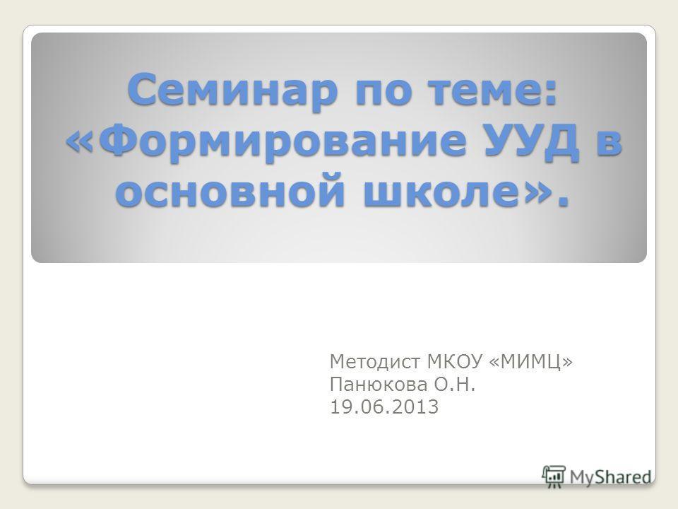 Семинар по теме: «Формирование УУД в основной школе». Методист МКОУ «МИМЦ» Панюкова О.Н. 19.06.2013