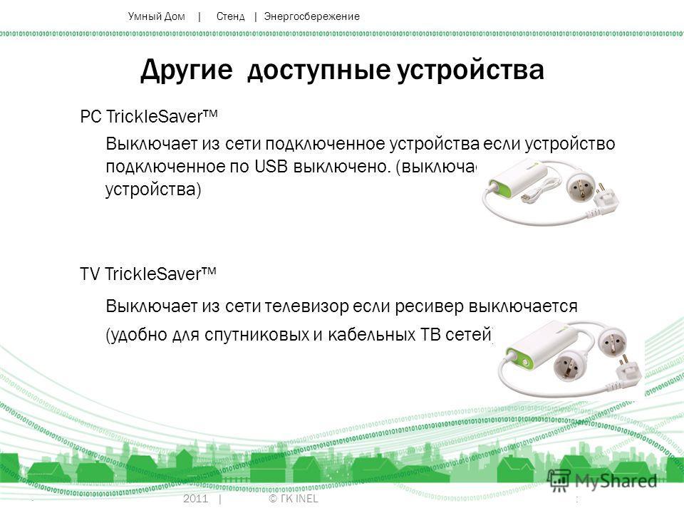 2011 | © ГК INEL Другие доступные устройства PC TrickleSaver Выключает из сети подключенное устройства если устройство подключенное по USB выключено. (выключает периферийные устройства) TV TrickleSaver Выключает из сети телевизор если ресивер выключа