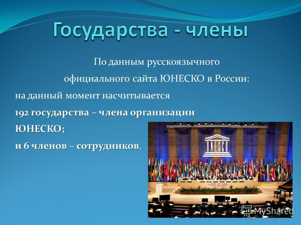 По данным русскоязычного официального сайта ЮНЕСКО в России: на данный момент насчитывается 192 государства – члена организации ЮНЕСКО; и 6 членов – сотрудников и 6 членов – сотрудников.