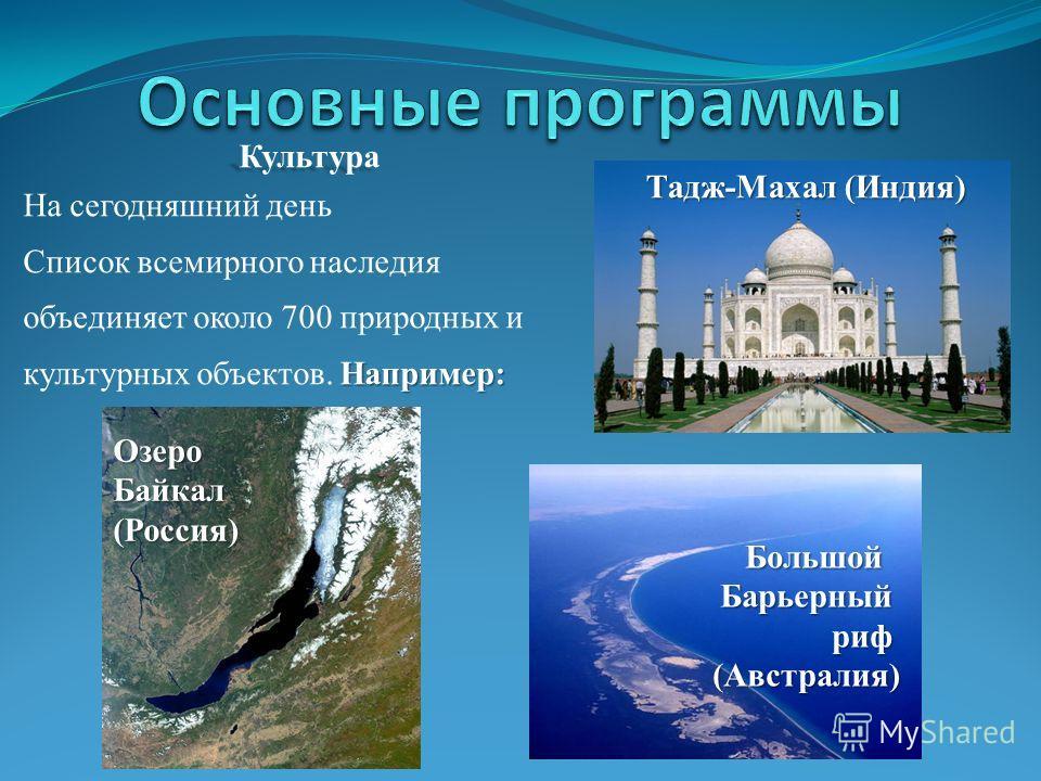 Культура На сегодняшний день Список всемирного наследия объединяет около 700 природных и Например: культурных объектов. Например: Тадж-Махал (Индия) Озеро Байкал (Россия) БольшойБарьерныйриф(Австралия)