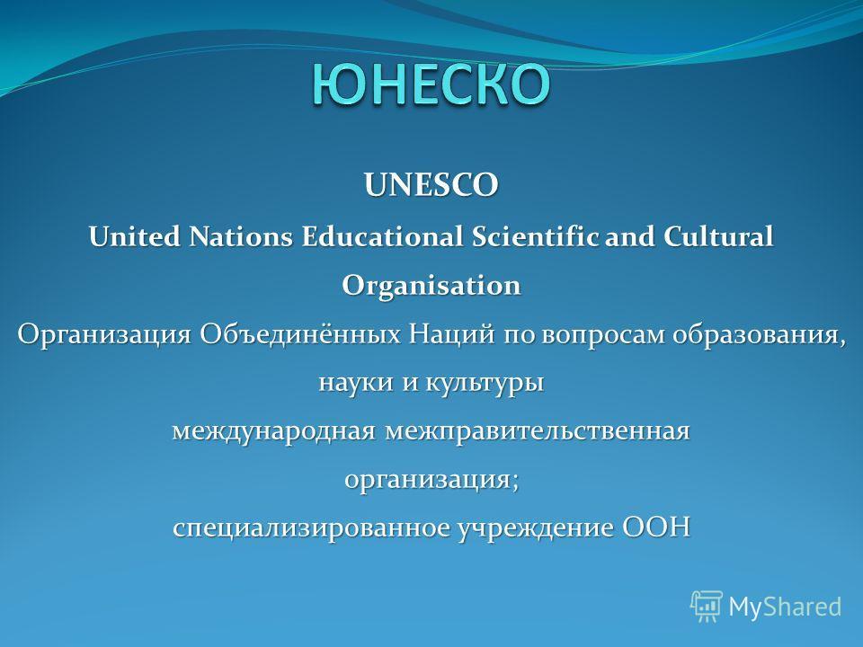 UNESCO United Nations Educational Scientific and Cultural Organisation Организация Объединённых Наций по вопросам образования, науки и культуры международная межправительственная организация; специализированное учреждение ООН